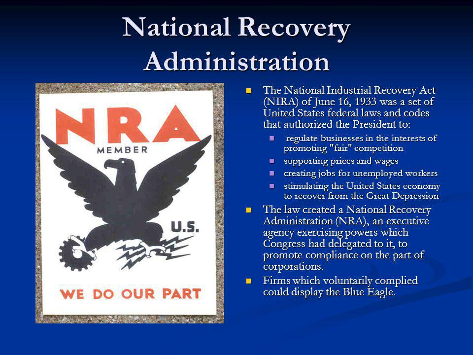 National Recovery Administration The National Industrial Recovery Act (NIRA) of June 16, 1933 was a set of United States federal laws and codes that authorized the President to: regulate businesses in the interests of promoting fair competition supporting prices and wages creating jobs for unemployed workers stimulating the United States economy to recover from the Great Depression The law created a National Recovery Administration (NRA), an executive agency exercising powers which Congress had delegated to it, to promote compliance on the part of corporations.