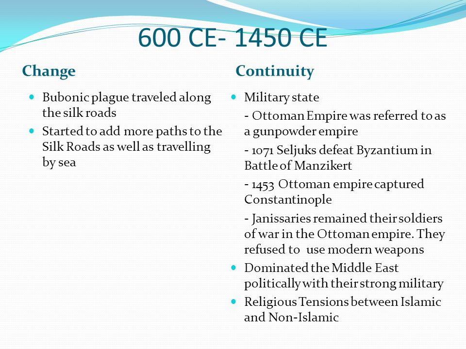 600 CE- 1450 CE ChangeContinuity Bubonic plague traveled along the silk roads Started to add more paths to the Silk Roads as well as travelling by sea