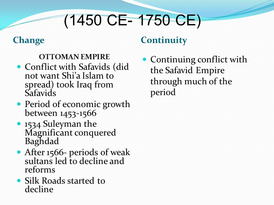 ChangeContinuity OTTOMAN EMPIRE Conflict with Safavids (did not want Shi'a Islam to spread) took Iraq from Safavids Period of economic growth between 1453-1566 1534 Suleyman the Magnificant conquered Baghdad After 1566- periods of weak sultans led to decline and reforms Silk Roads started to decline Continuing conflict with the Safavid Empire through much of the period (1450 CE- 1750 CE)