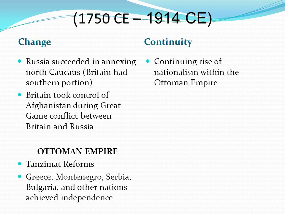 ChangeContinuity Russia succeeded in annexing north Caucaus (Britain had southern portion) Britain took control of Afghanistan during Great Game conflict between Britain and Russia OTTOMAN EMPIRE Tanzimat Reforms Greece, Montenegro, Serbia, Bulgaria, and other nations achieved independence Continuing rise of nationalism within the Ottoman Empire ( 1750 CE – 1914 CE)