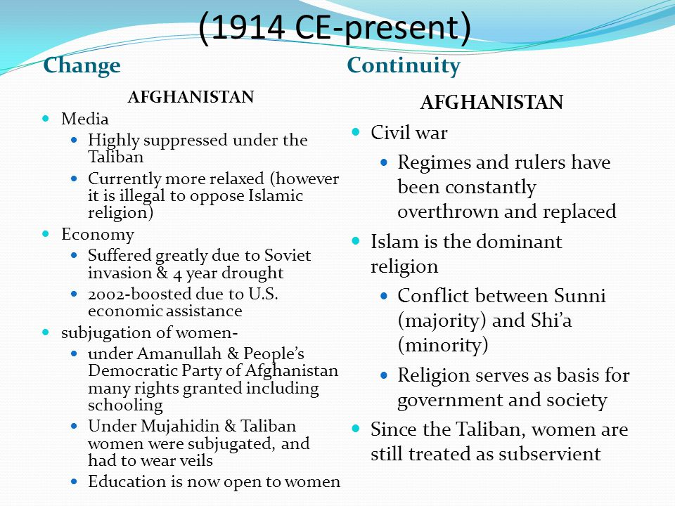 ChangeContinuity AFGHANISTAN Media Highly suppressed under the Taliban Currently more relaxed (however it is illegal to oppose Islamic religion) Economy Suffered greatly due to Soviet invasion & 4 year drought 2002-boosted due to U.S.