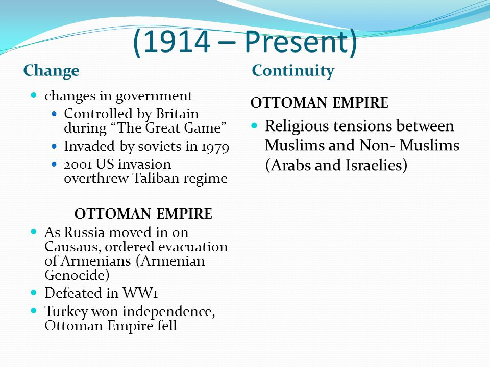(1914 – Present) ChangeContinuity changes in government Controlled by Britain during The Great Game Invaded by soviets in 1979 2001 US invasion overthrew Taliban regime OTTOMAN EMPIRE As Russia moved in on Causaus, ordered evacuation of Armenians (Armenian Genocide) Defeated in WW1 Turkey won independence, Ottoman Empire fell OTTOMAN EMPIRE Religious tensions between Muslims and Non- Muslims (Arabs and Israelies)