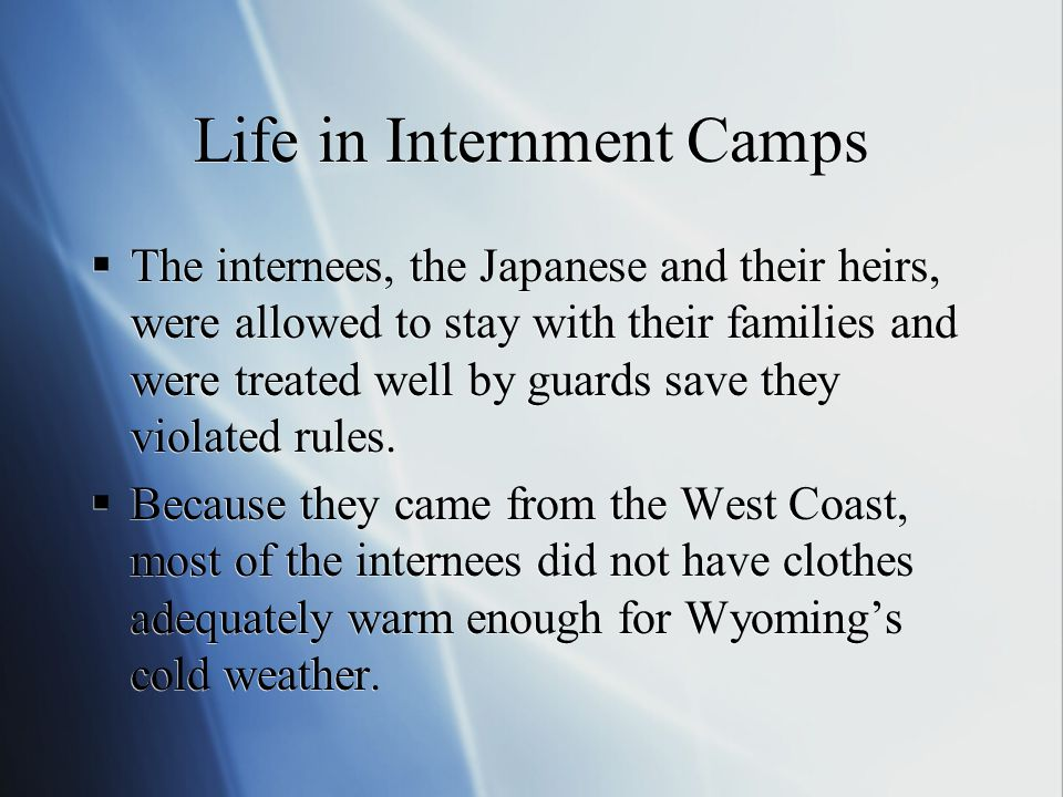 Life in Internment Camps  The internees, the Japanese and their heirs, were allowed to stay with their families and were treated well by guards save they violated rules.