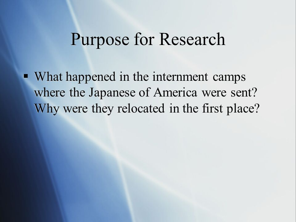 Purpose for Research  What happened in the internment camps where the Japanese of America were sent.