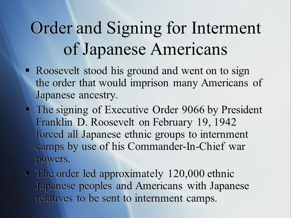 Order and Signing for Interment of Japanese Americans  Roosevelt stood his ground and went on to sign the order that would imprison many Americans of Japanese ancestry.