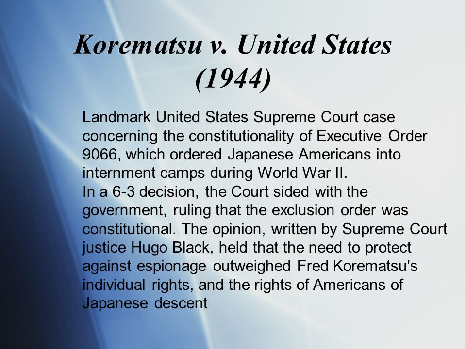 Korematsu v. United States (1944) Landmark United States Supreme Court case concerning the constitutionality of Executive Order 9066, which ordered Ja