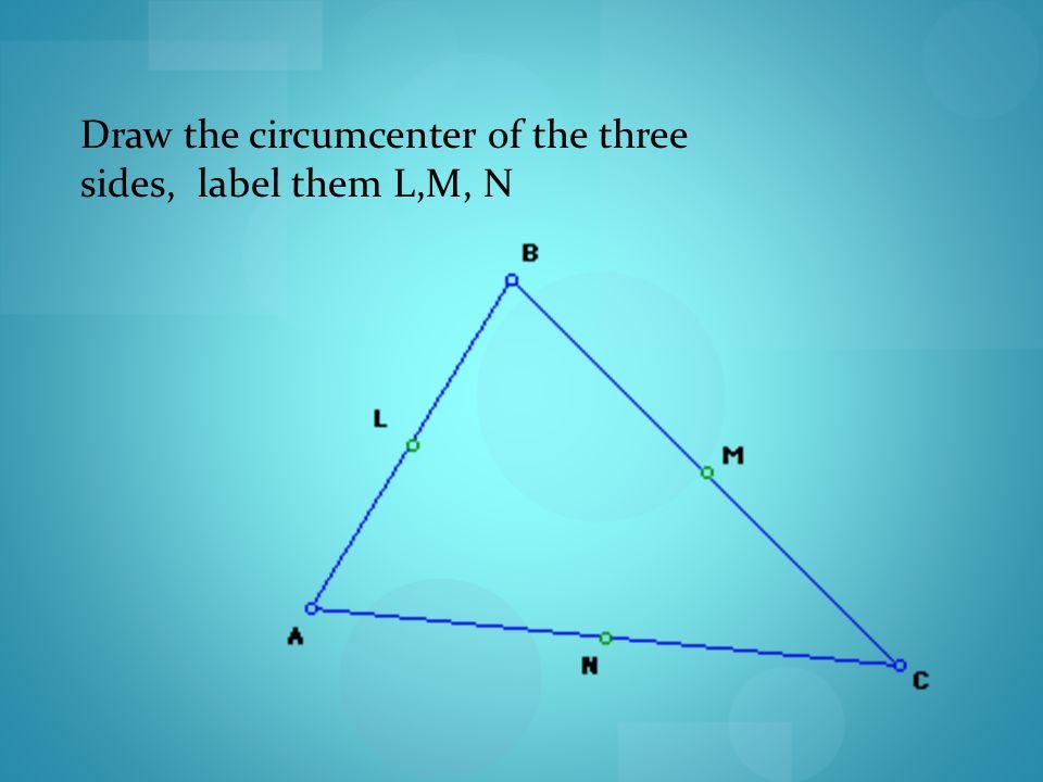 Draw the circumcenter of the three sides, label them L,M, N