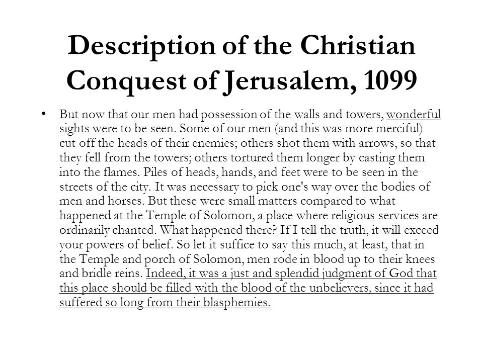 Description of the Christian Conquest of Jerusalem, 1099 But now that our men had possession of the walls and towers, wonderful sights were to be seen