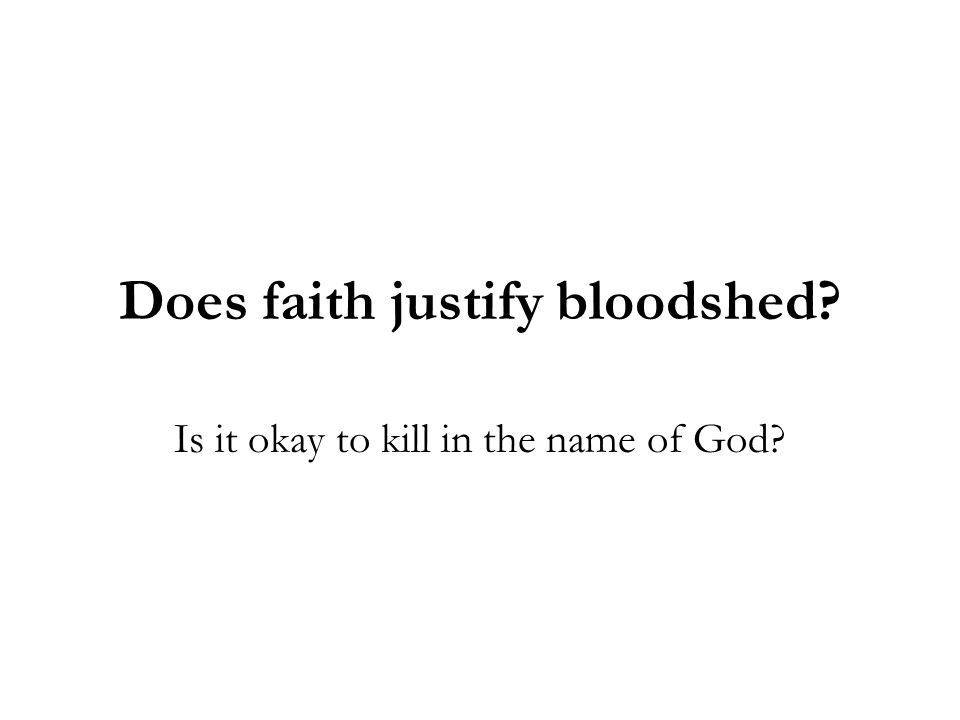 Does faith justify bloodshed? Is it okay to kill in the name of God?