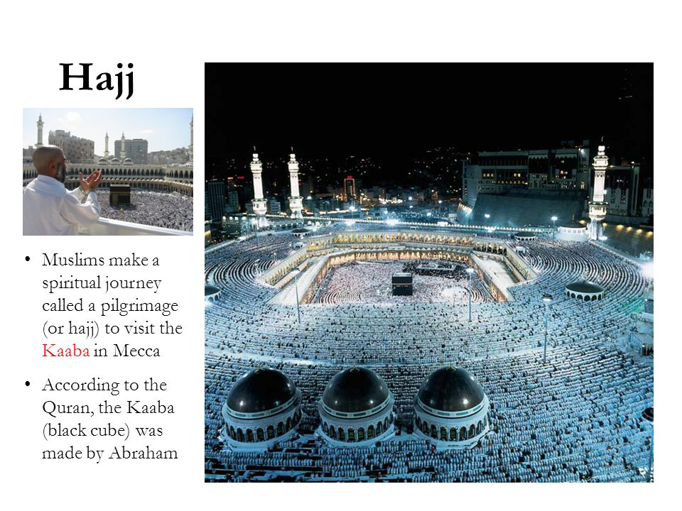 Hajj Muslims make a spiritual journey called a pilgrimage (or hajj) to visit the Kaaba in Mecca According to the Quran, the Kaaba (black cube) was made by Abraham