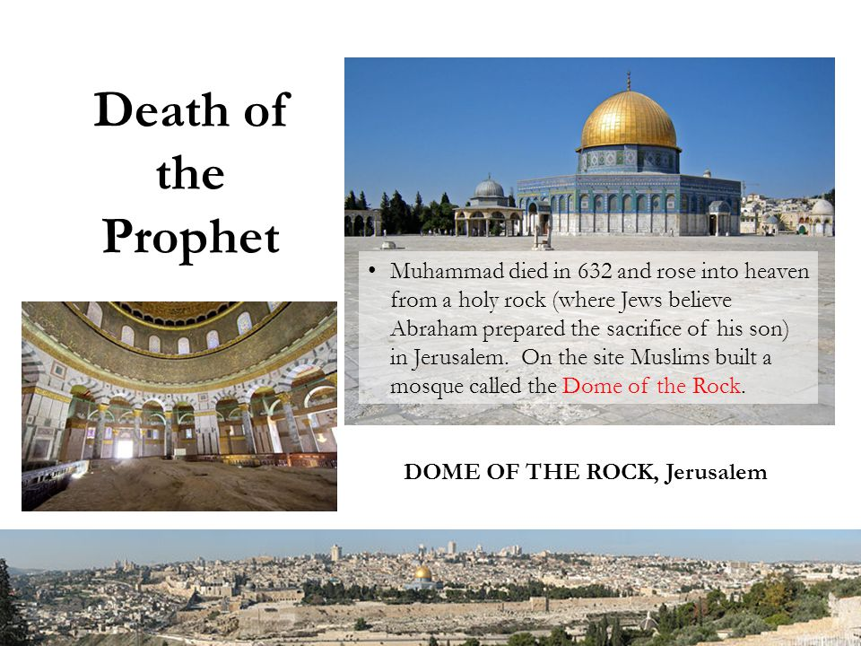Death of the Prophet Muhammad died in 632 and rose into heaven from a holy rock (where Jews believe Abraham prepared the sacrifice of his son) in Jerusalem.