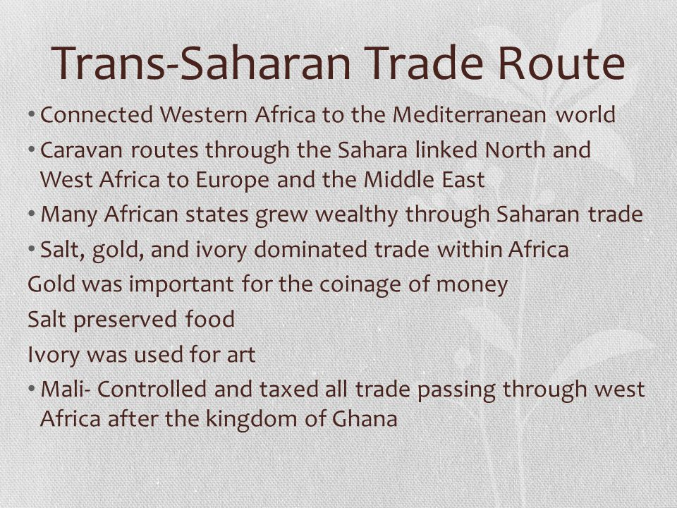 Trans-Saharan Trade Route Connected Western Africa to the Mediterranean world Caravan routes through the Sahara linked North and West Africa to Europe and the Middle East Many African states grew wealthy through Saharan trade Salt, gold, and ivory dominated trade within Africa Gold was important for the coinage of money Salt preserved food Ivory was used for art Mali- Controlled and taxed all trade passing through west Africa after the kingdom of Ghana
