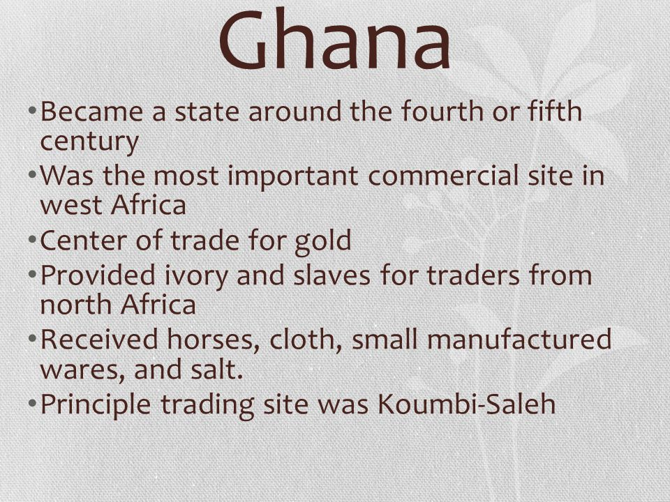 Ghana Became a state around the fourth or fifth century Was the most important commercial site in west Africa Center of trade for gold Provided ivory and slaves for traders from north Africa Received horses, cloth, small manufactured wares, and salt.