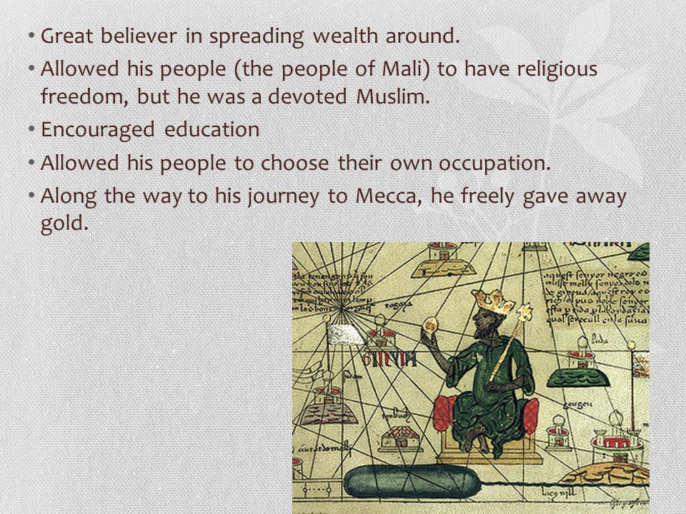 Great believer in spreading wealth around. Allowed his people (the people of Mali) to have religious freedom, but he was a devoted Muslim. Encouraged