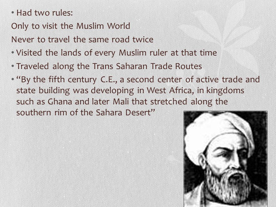 Had two rules: Only to visit the Muslim World Never to travel the same road twice Visited the lands of every Muslim ruler at that time Traveled along the Trans Saharan Trade Routes By the fifth century C.E., a second center of active trade and state building was developing in West Africa, in kingdoms such as Ghana and later Mali that stretched along the southern rim of the Sahara Desert