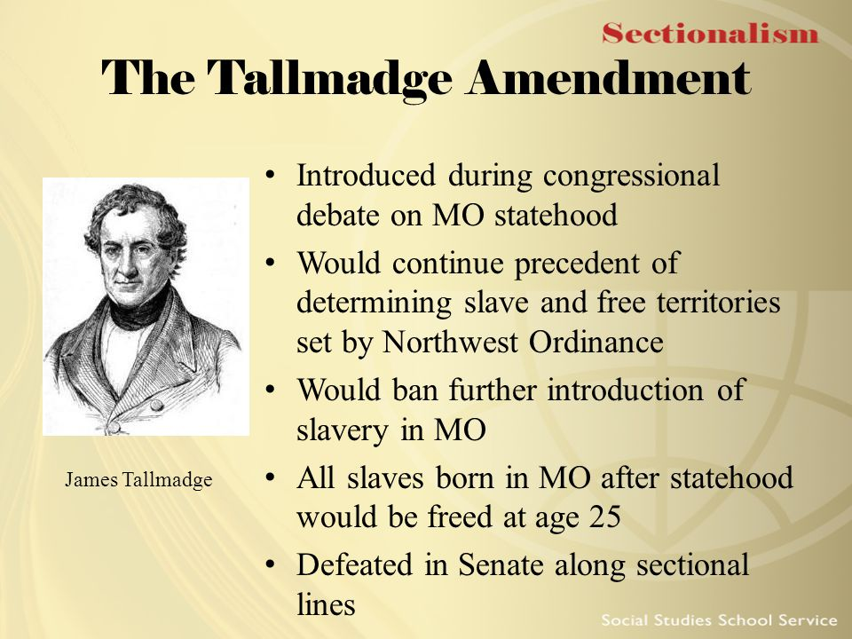 The Tallmadge Amendment Introduced during congressional debate on MO statehood Would continue precedent of determining slave and free territories set