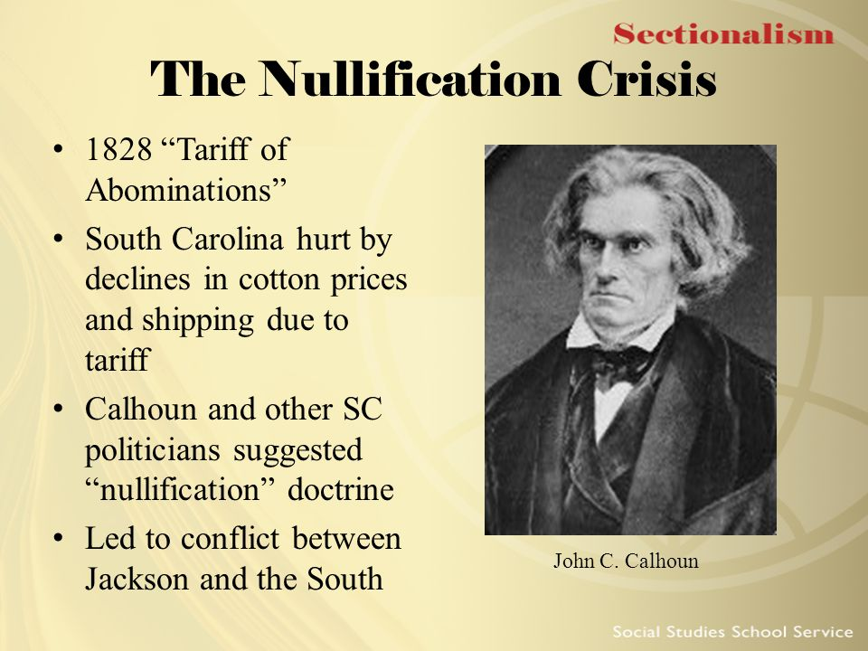 """The Nullification Crisis 1828 """"Tariff of Abominations"""" South Carolina hurt by declines in cotton prices and shipping due to tariff Calhoun and other S"""