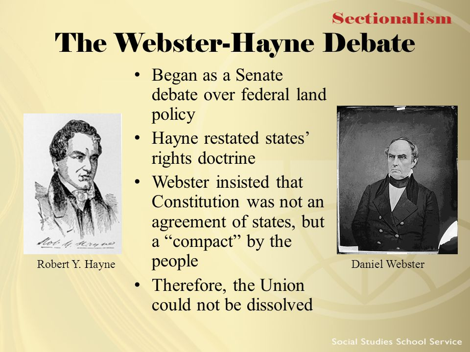 The Webster-Hayne Debate Began as a Senate debate over federal land policy Hayne restated states' rights doctrine Webster insisted that Constitution w