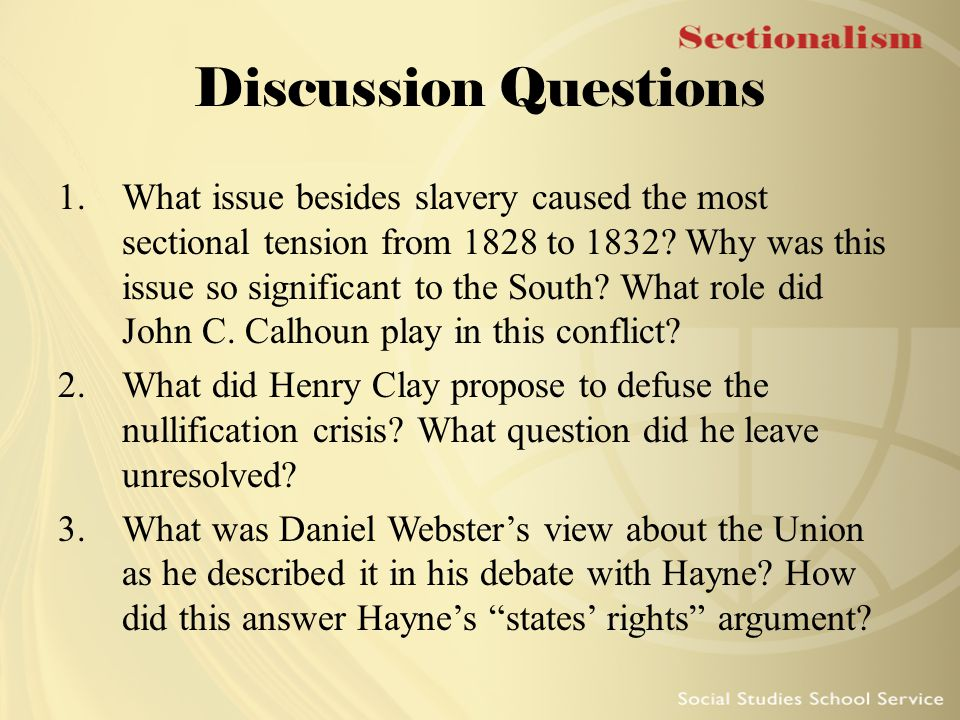 Discussion Questions 1.What issue besides slavery caused the most sectional tension from 1828 to 1832? Why was this issue so significant to the South?