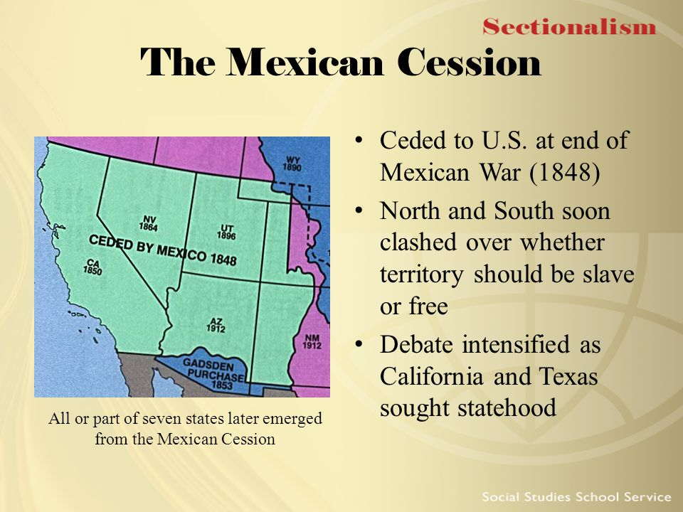 The Mexican Cession Ceded to U.S. at end of Mexican War (1848) North and South soon clashed over whether territory should be slave or free Debate inte