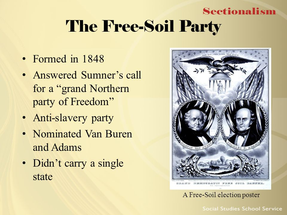 """The Free-Soil Party Formed in 1848 Answered Sumner's call for a """"grand Northern party of Freedom"""" Anti-slavery party Nominated Van Buren and Adams Did"""