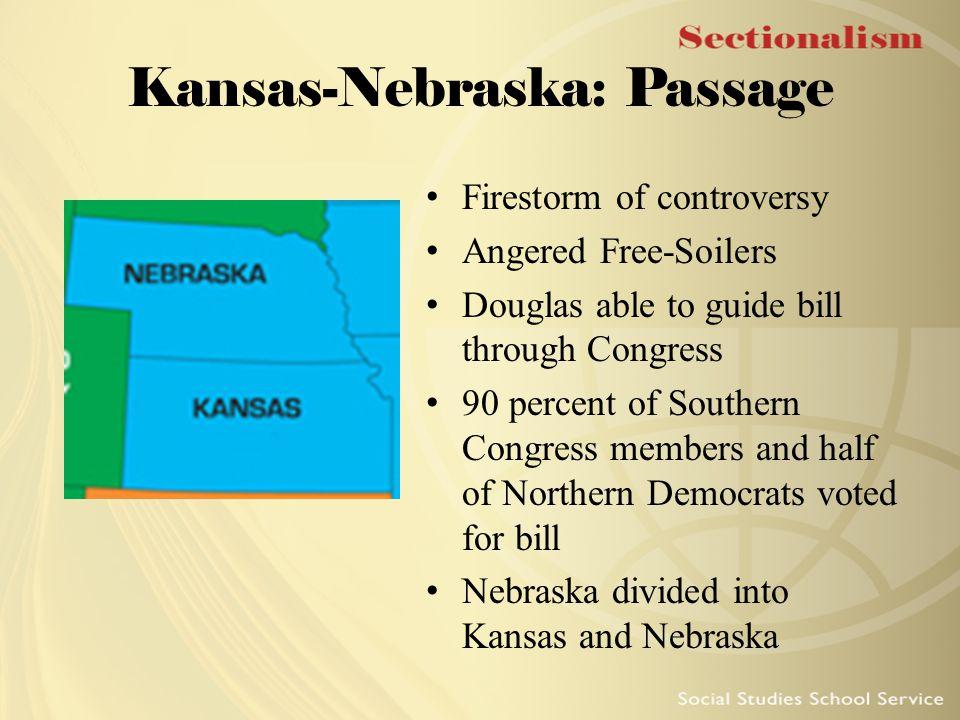 Kansas-Nebraska: Passage Firestorm of controversy Angered Free-Soilers Douglas able to guide bill through Congress 90 percent of Southern Congress mem