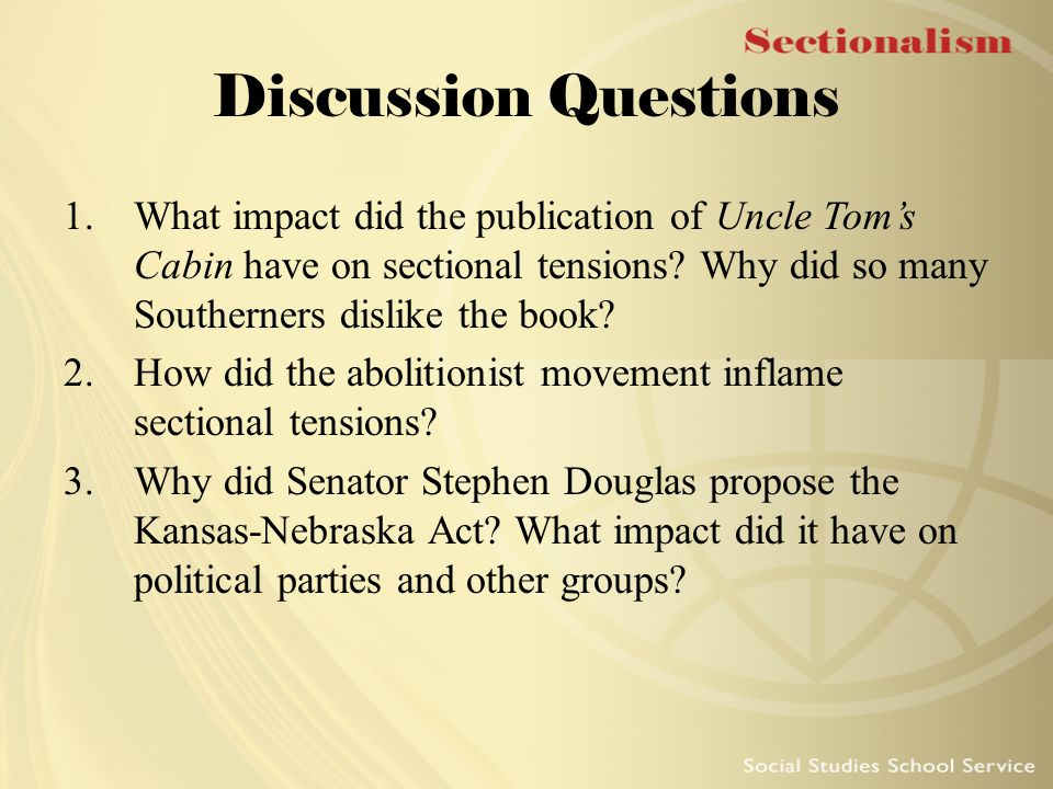 Discussion Questions 1.What impact did the publication of Uncle Tom's Cabin have on sectional tensions? Why did so many Southerners dislike the book?