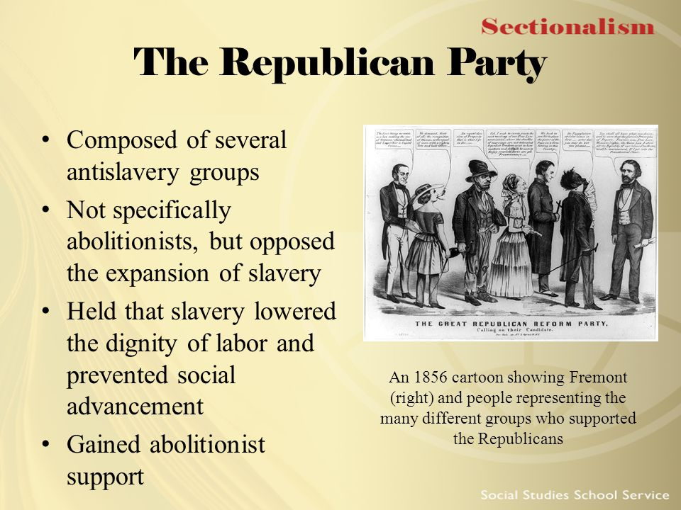 The Republican Party Composed of several antislavery groups Not specifically abolitionists, but opposed the expansion of slavery Held that slavery low
