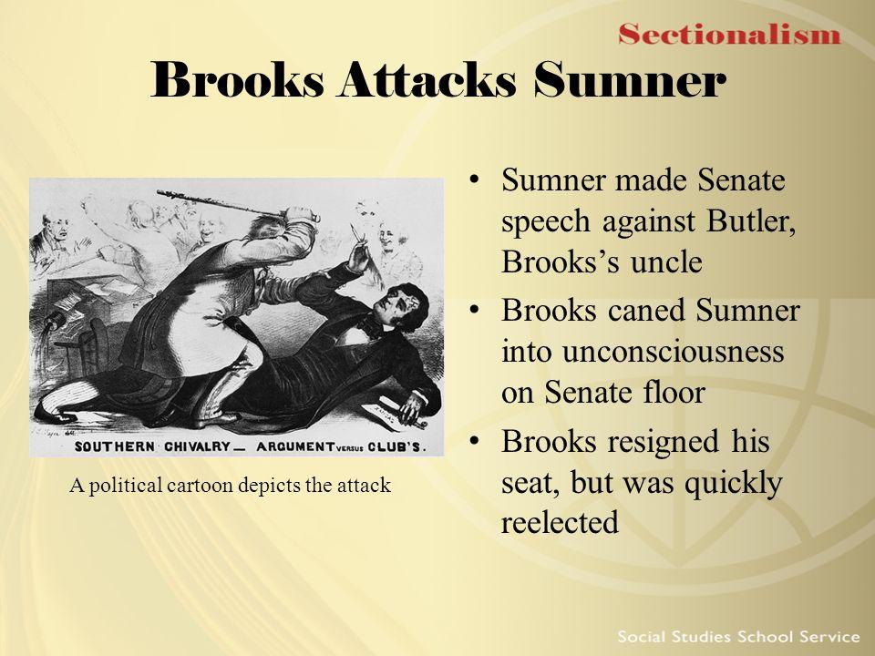 Brooks Attacks Sumner Sumner made Senate speech against Butler, Brooks's uncle Brooks caned Sumner into unconsciousness on Senate floor Brooks resigne