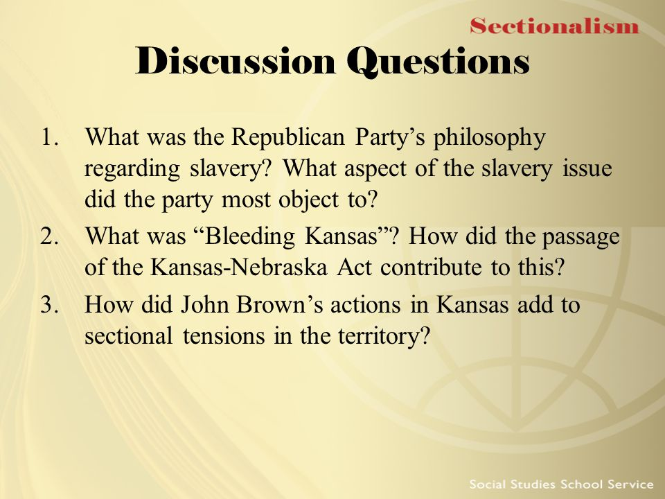 Discussion Questions 1.What was the Republican Party's philosophy regarding slavery? What aspect of the slavery issue did the party most object to? 2.