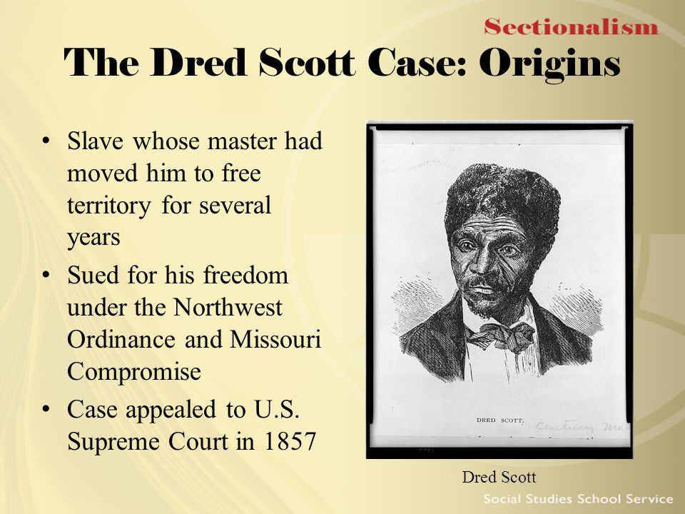 The Dred Scott Case: Origins Slave whose master had moved him to free territory for several years Sued for his freedom under the Northwest Ordinance a