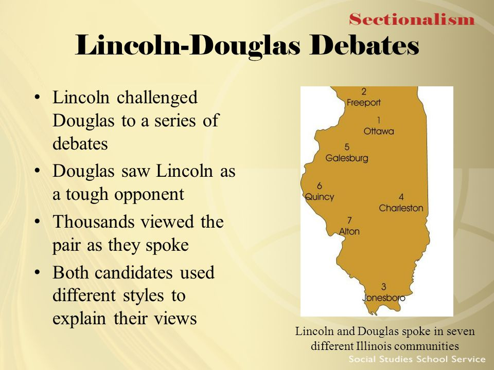 Lincoln-Douglas Debates Lincoln challenged Douglas to a series of debates Douglas saw Lincoln as a tough opponent Thousands viewed the pair as they sp