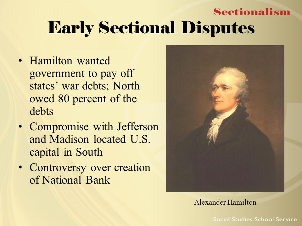 Early Sectional Disputes Hamilton wanted government to pay off states' war debts; North owed 80 percent of the debts Compromise with Jefferson and Mad