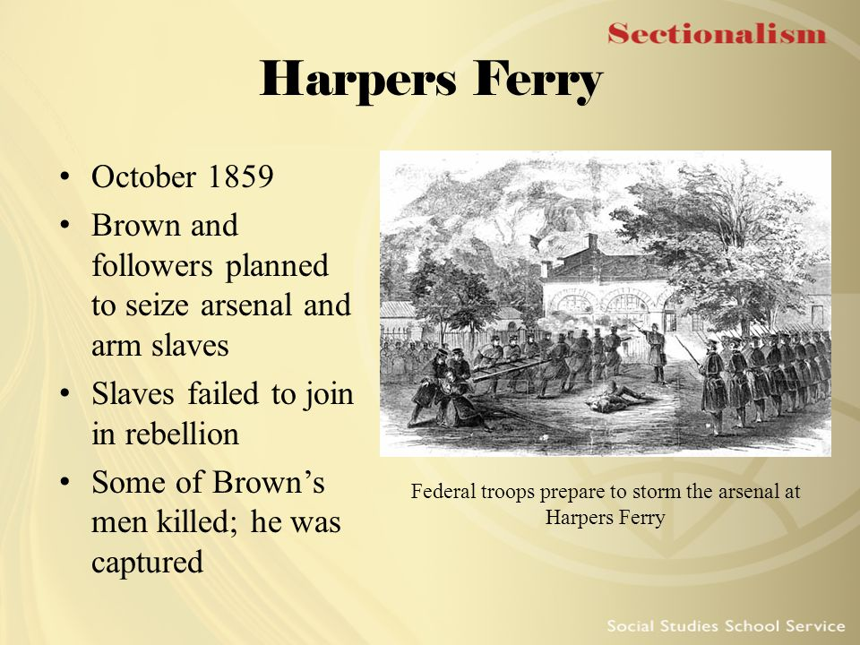 Harpers Ferry October 1859 Brown and followers planned to seize arsenal and arm slaves Slaves failed to join in rebellion Some of Brown's men killed;