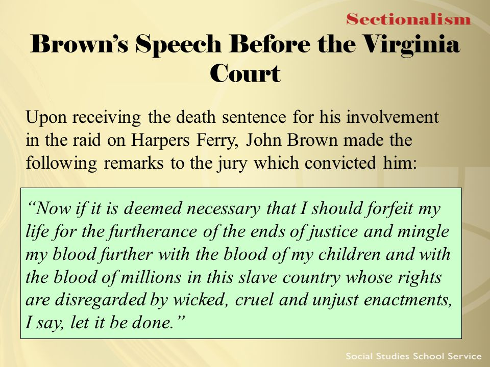 Brown's Speech Before the Virginia Court Upon receiving the death sentence for his involvement in the raid on Harpers Ferry, John Brown made the follo