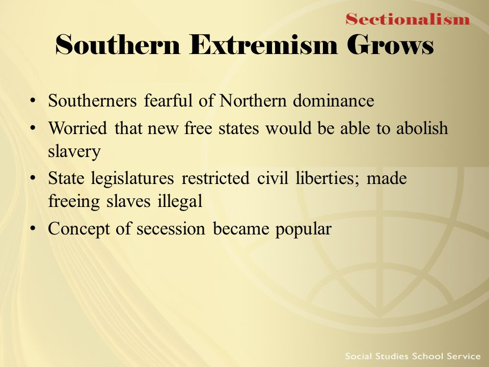 Southern Extremism Grows Southerners fearful of Northern dominance Worried that new free states would be able to abolish slavery State legislatures re