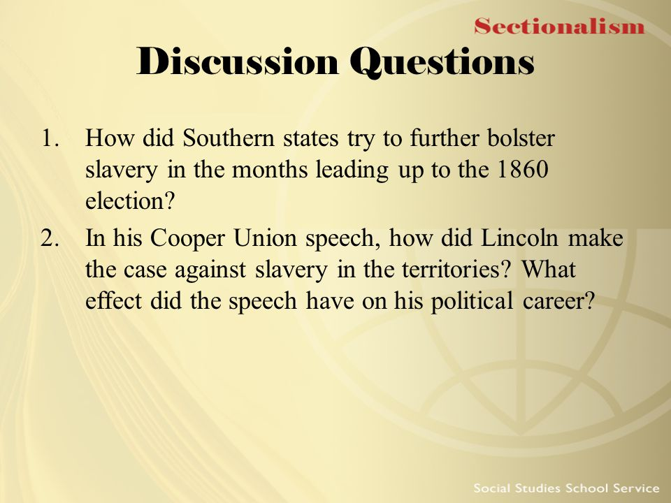 Discussion Questions 1.How did Southern states try to further bolster slavery in the months leading up to the 1860 election? 2.In his Cooper Union spe