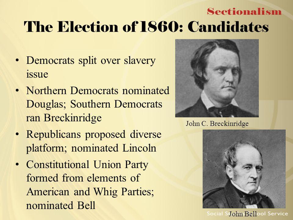 The Election of 1860: Candidates Democrats split over slavery issue Northern Democrats nominated Douglas; Southern Democrats ran Breckinridge Republic