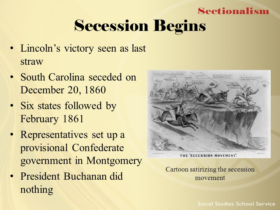 Secession Begins Lincoln's victory seen as last straw South Carolina seceded on December 20, 1860 Six states followed by February 1861 Representatives