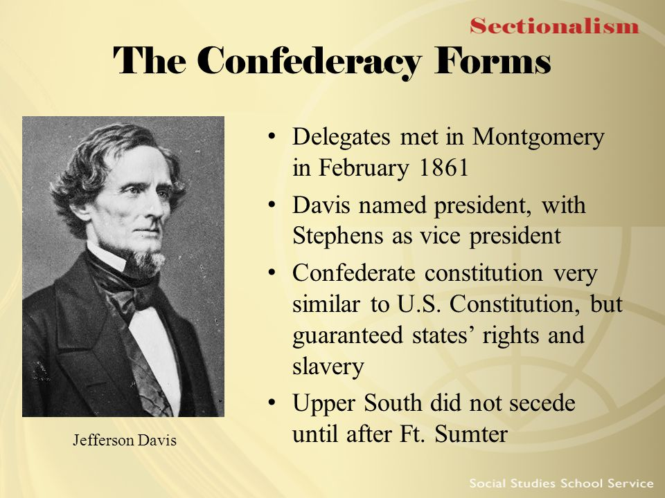 The Confederacy Forms Delegates met in Montgomery in February 1861 Davis named president, with Stephens as vice president Confederate constitution ver