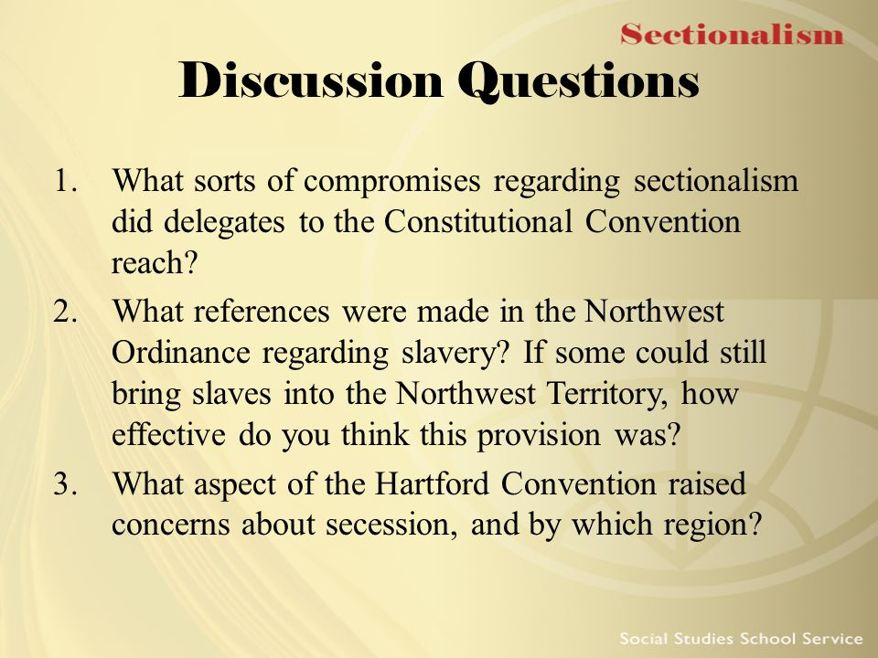 Discussion Questions 1.What sorts of compromises regarding sectionalism did delegates to the Constitutional Convention reach? 2.What references were m