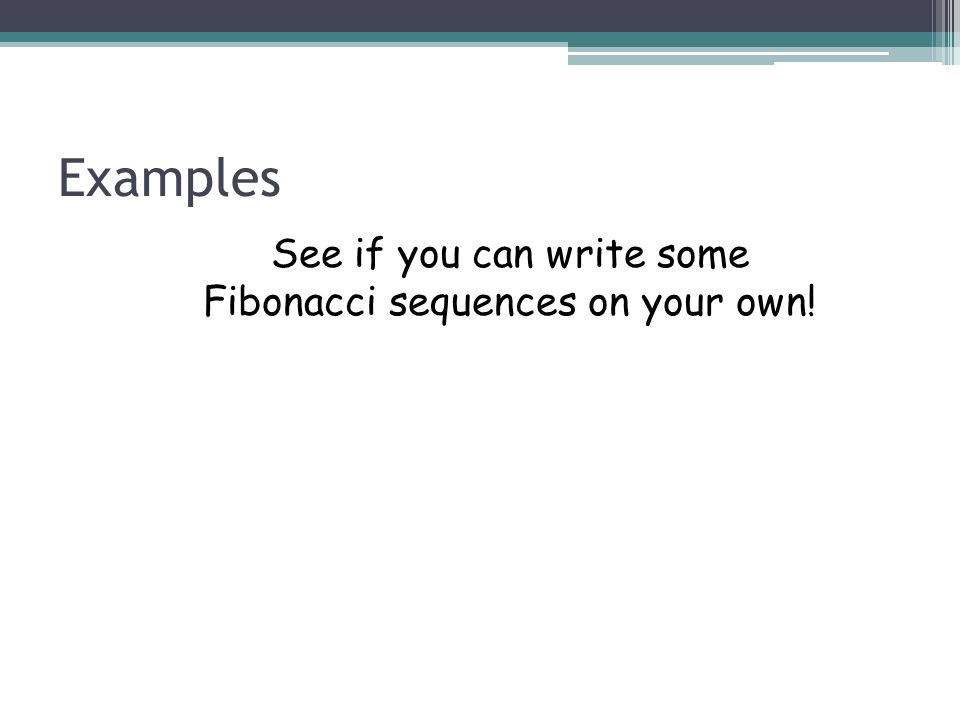 Examples See if you can write some Fibonacci sequences on your own!