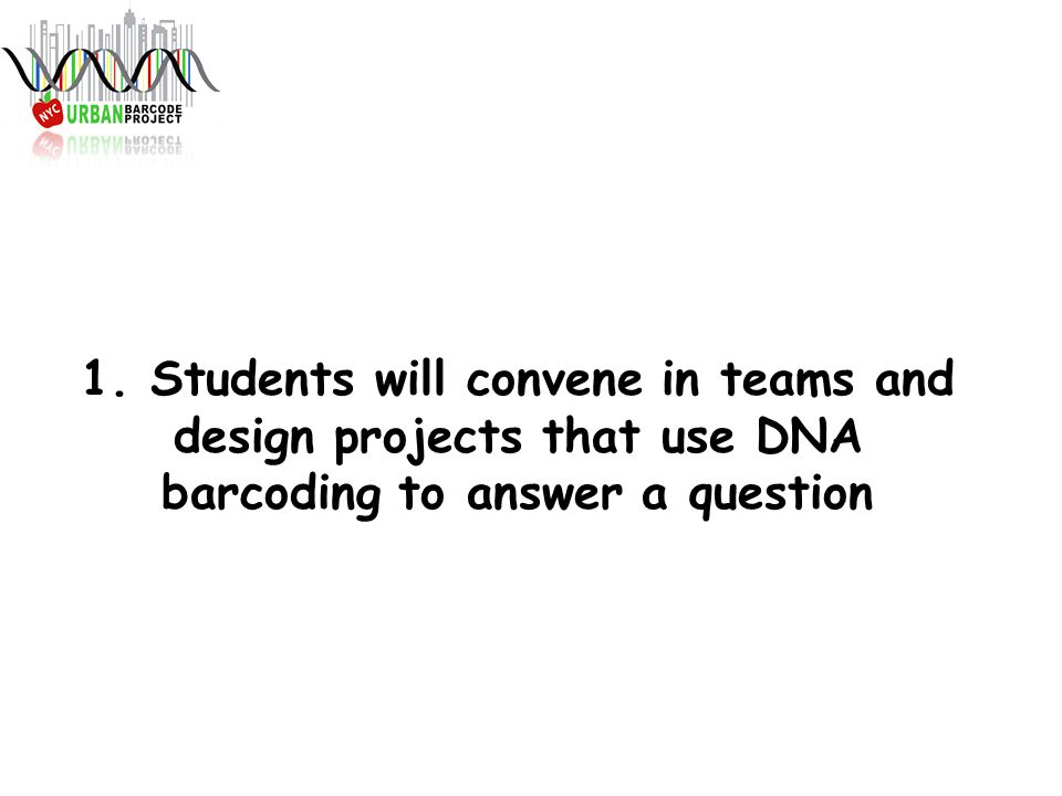 1. Students will convene in teams and design projects that use DNA barcoding to answer a question