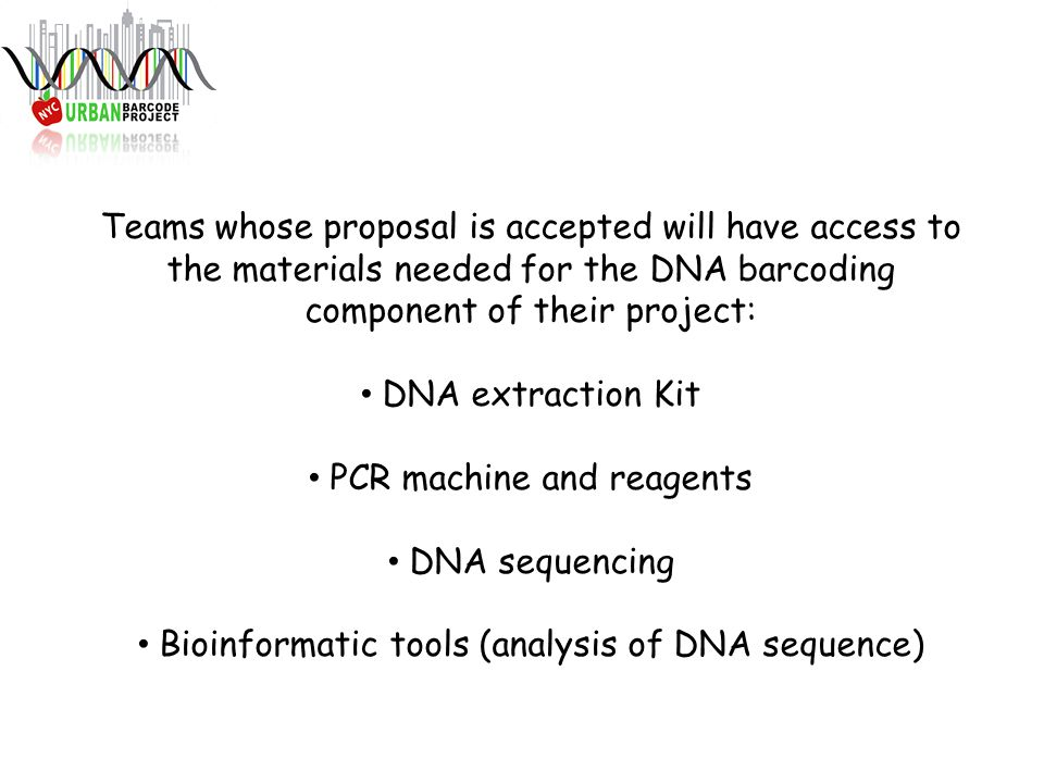 Teams whose proposal is accepted will have access to the materials needed for the DNA barcoding component of their project: DNA extraction Kit PCR machine and reagents DNA sequencing Bioinformatic tools (analysis of DNA sequence)