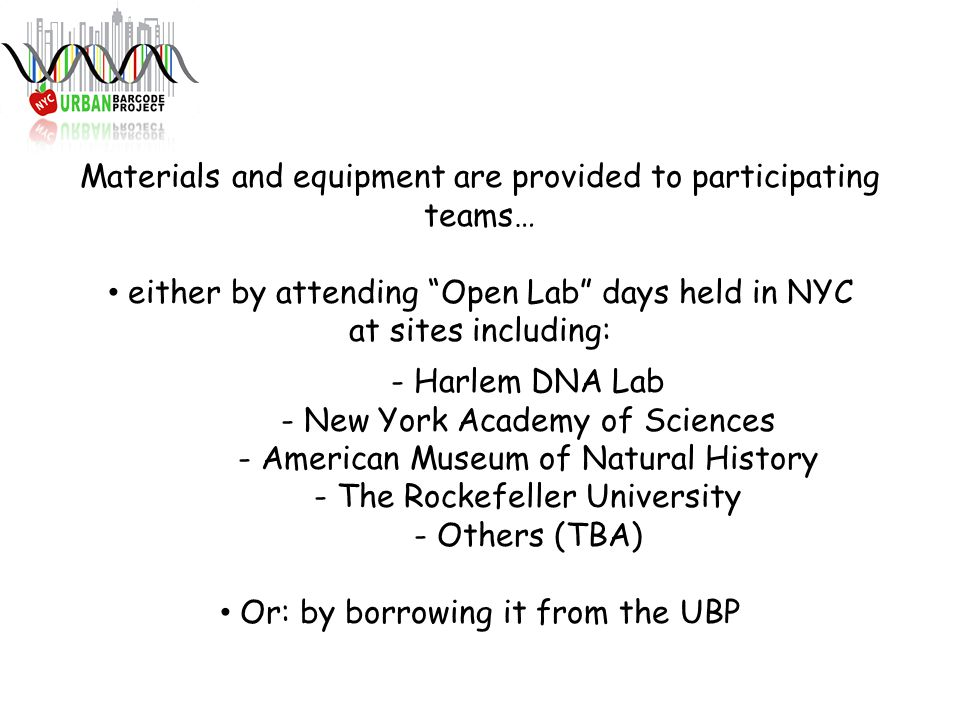 Materials and equipment are provided to participating teams… either by attending Open Lab days held in NYC at sites including: - Harlem DNA Lab - New York Academy of Sciences - American Museum of Natural History - The Rockefeller University - Others (TBA) Or: by borrowing it from the UBP