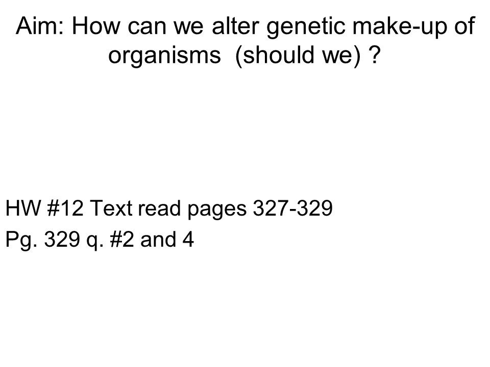 Aim: How can we alter genetic make-up of organisms (should we) .