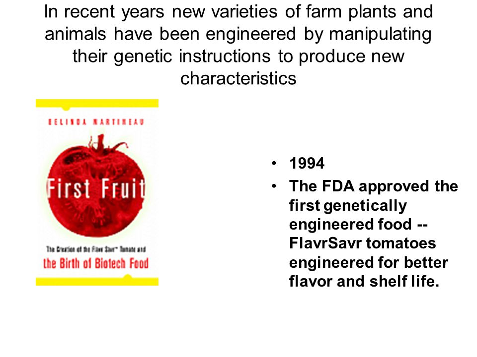 In recent years new varieties of farm plants and animals have been engineered by manipulating their genetic instructions to produce new characteristics 1994 The FDA approved the first genetically engineered food -- FlavrSavr tomatoes engineered for better flavor and shelf life.
