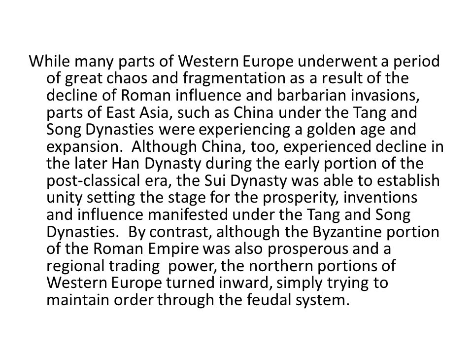 While many parts of Western Europe underwent a period of great chaos and fragmentation as a result of the decline of Roman influence and barbarian invasions, parts of East Asia, such as China under the Tang and Song Dynasties were experiencing a golden age and expansion.