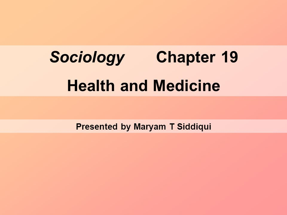 Sociology Chapter 19 Health and Medicine Presented by Maryam T Siddiqui