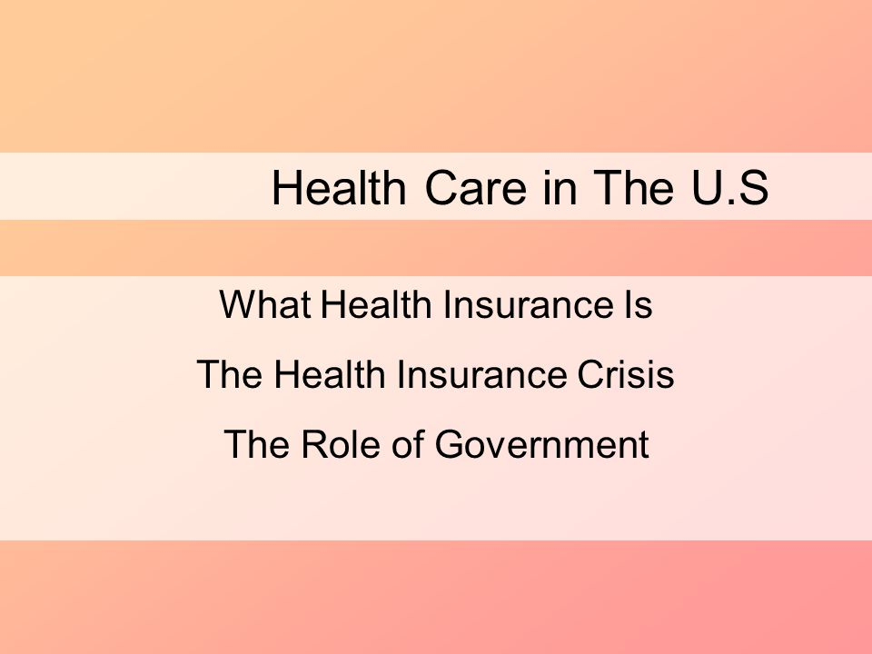 Health Care in The U.S What Health Insurance Is The Health Insurance Crisis The Role of Government